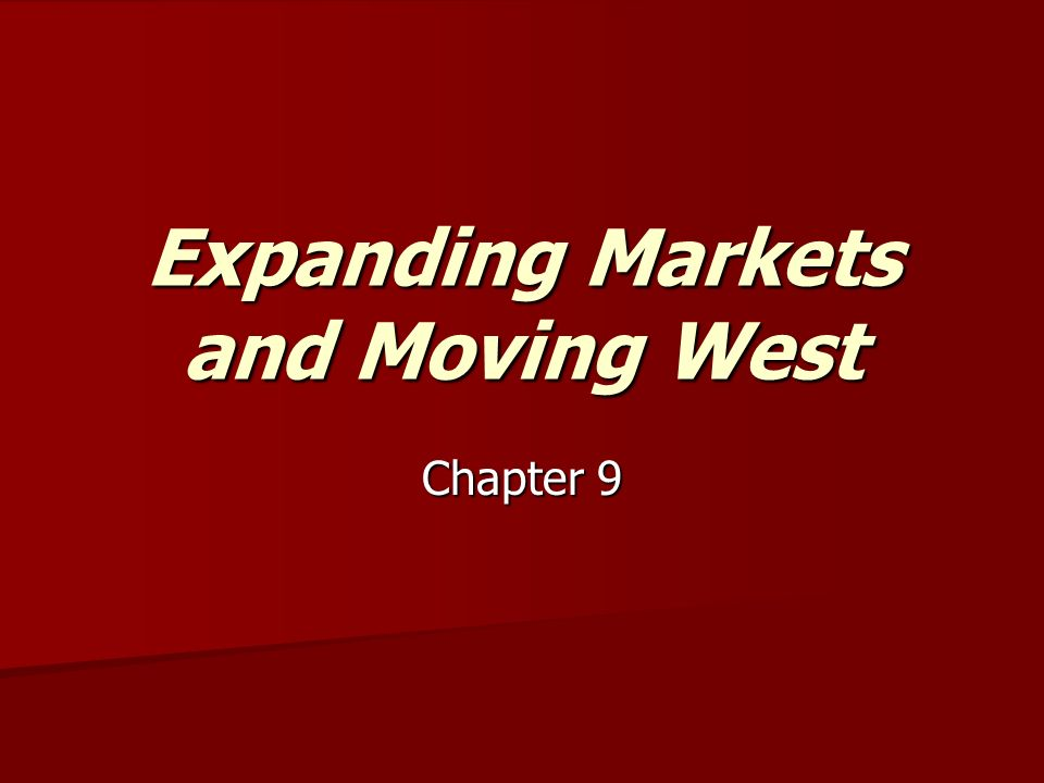 Expanding Markets and Moving West Chapter 9