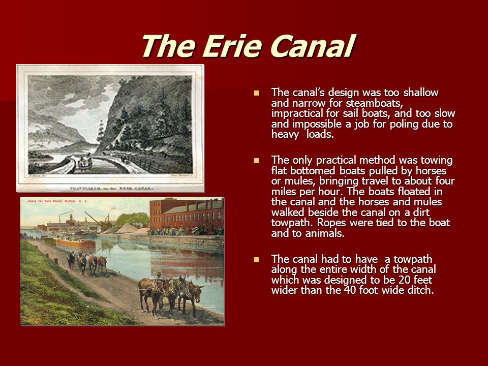 The Erie Canal The canal's design was too shallow and narrow for steamboats, impractical for sail boats, and too slow and impossible a job for poling due to heavy loads.