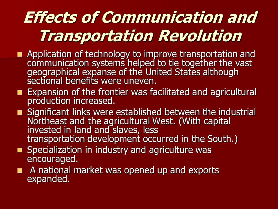 Effects of Communication and Transportation Revolution Application of technology to improve transportation and communication systems helped to tie together the vast geographical expanse of the United States although sectional benefits were uneven.