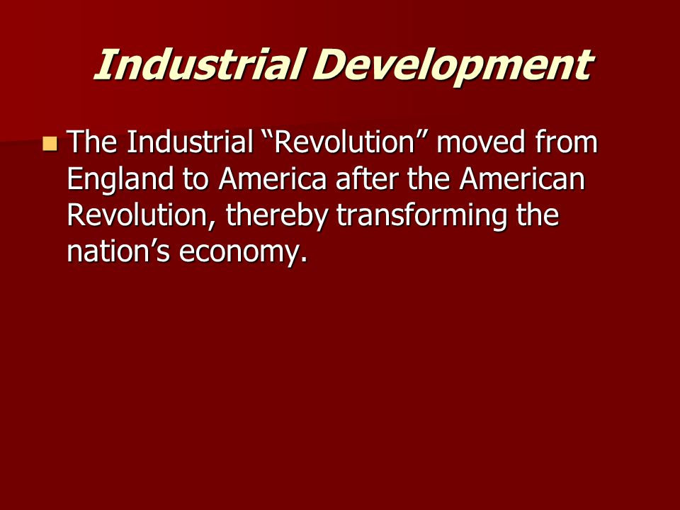 Industrial Development The Industrial Revolution moved from England to America after the American Revolution, thereby transforming the nation's economy.