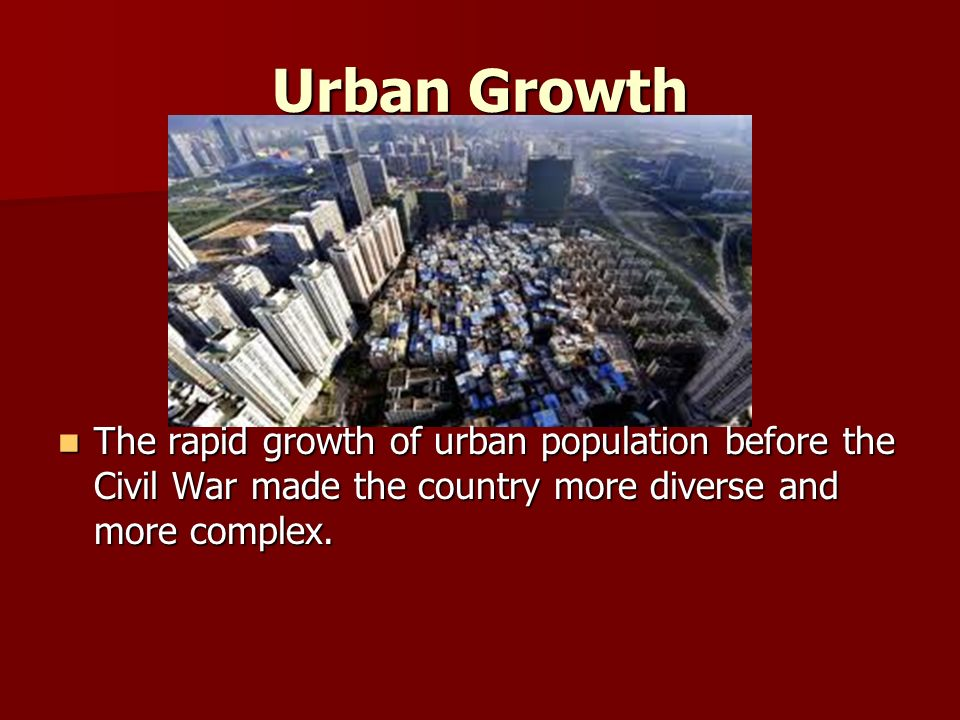 Urban Growth The rapid growth of urban population before the Civil War made the country more diverse and more complex.