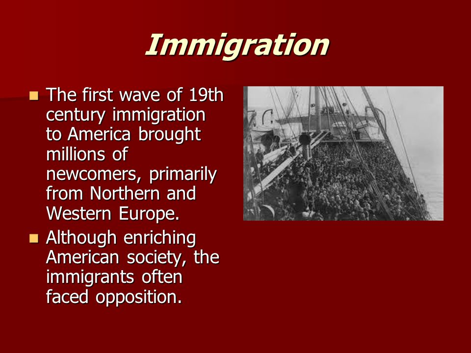 Immigration The first wave of 19th century immigration to America brought millions of newcomers, primarily from Northern and Western Europe.