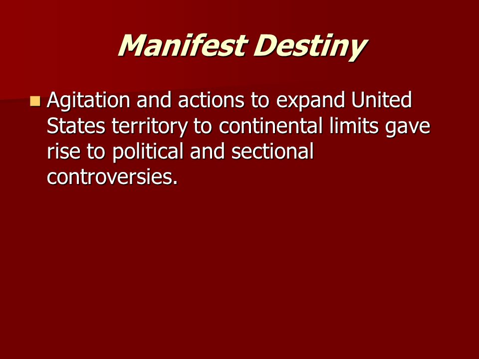 Manifest Destiny Agitation and actions to expand United States territory to continental limits gave rise to political and sectional controversies.