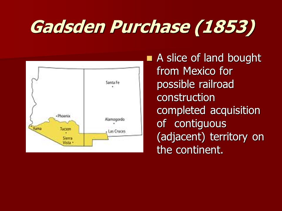 Gadsden Purchase (1853) A slice of land bought from Mexico for possible railroad construction completed acquisition ofcontiguous (adjacent) territory on the continent.