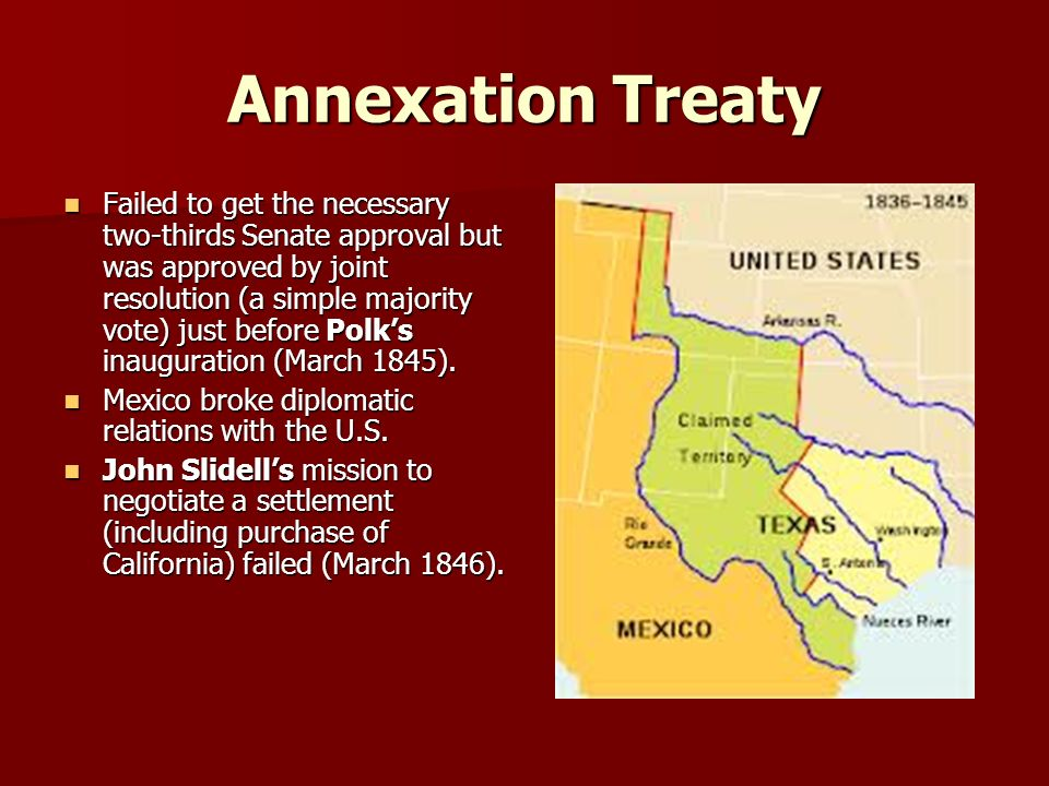 Annexation Treaty Failed to get the necessary two-thirds Senate approval but was approved by joint resolution (a simple majority vote) just before Polk's inauguration (March 1845).