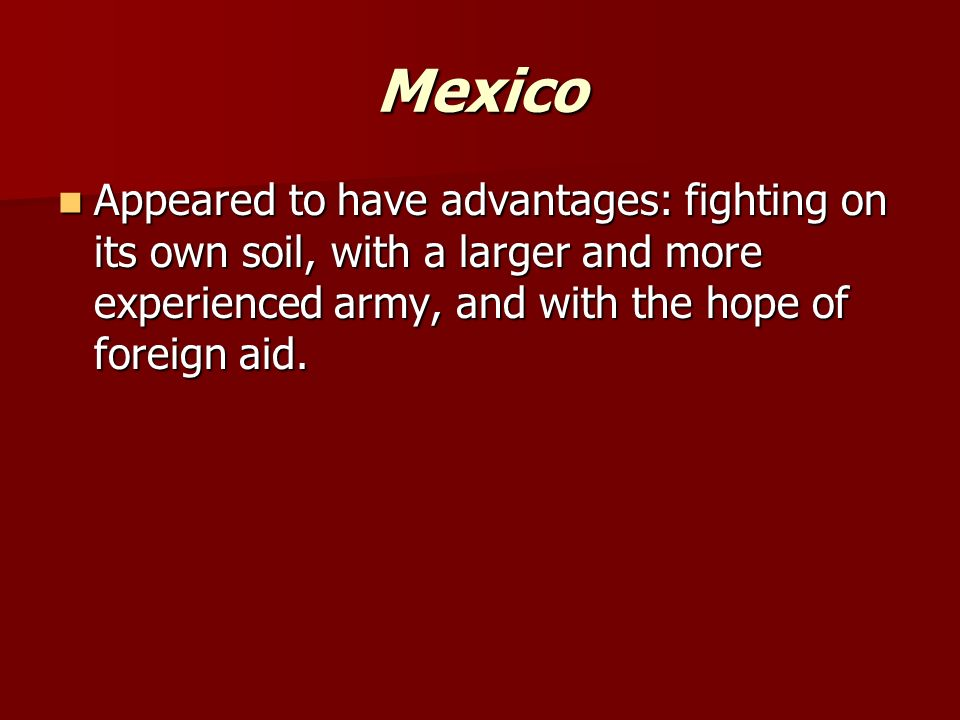 Mexico Appeared to have advantages: fighting on its own soil, with a larger and more experienced army, and with the hope of foreign aid.