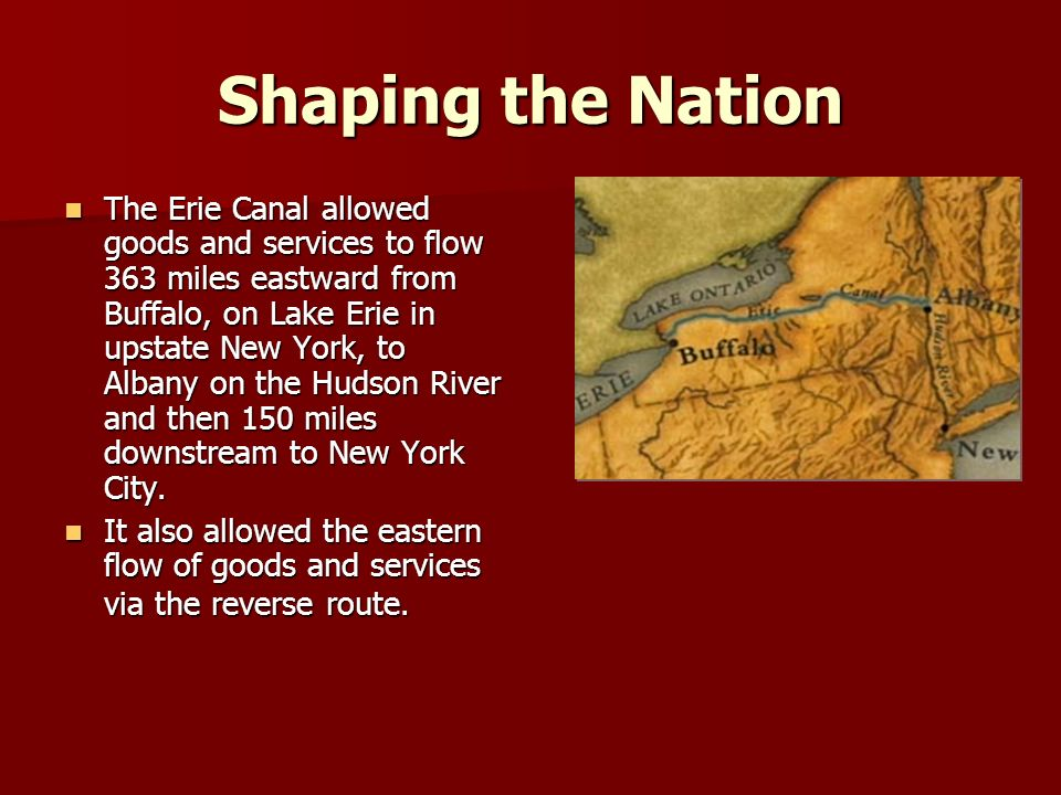 Shaping the Nation The Erie Canal allowed goods and services to flow 363 miles eastward from Buffalo, on Lake Erie in upstate New York, to Albany on the Hudson River and then 150 miles downstream to New York City.