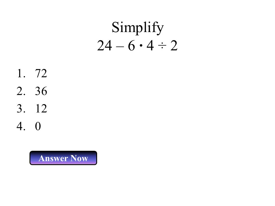 Simplify 24 – 6 · 4 ÷ 2 Answer Now