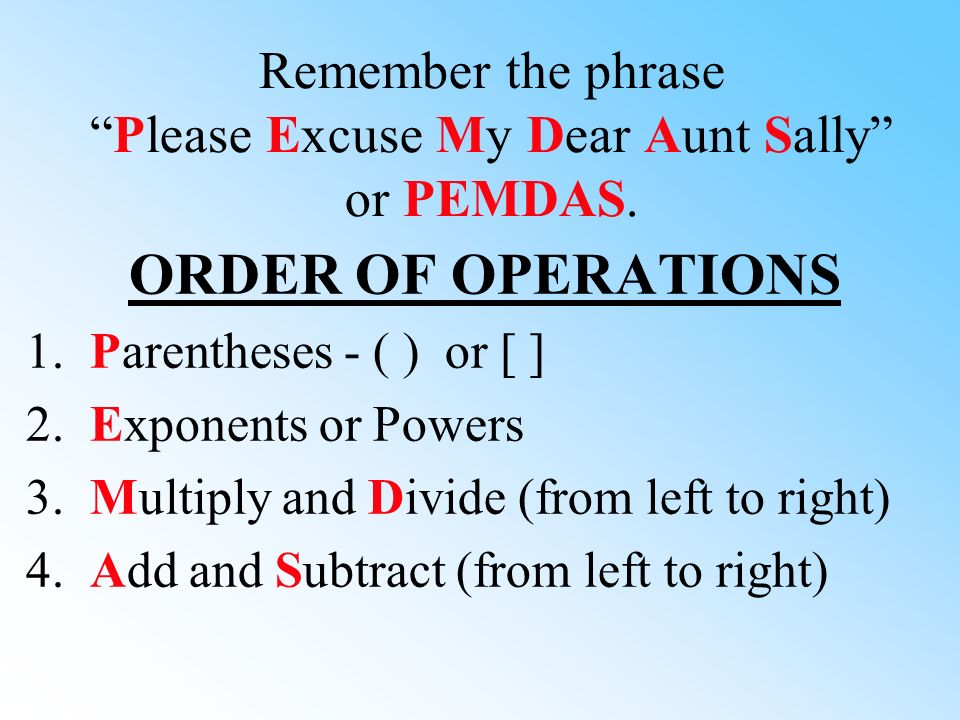 Remember the phrase Please Excuse My Dear Aunt Sally or PEMDAS.