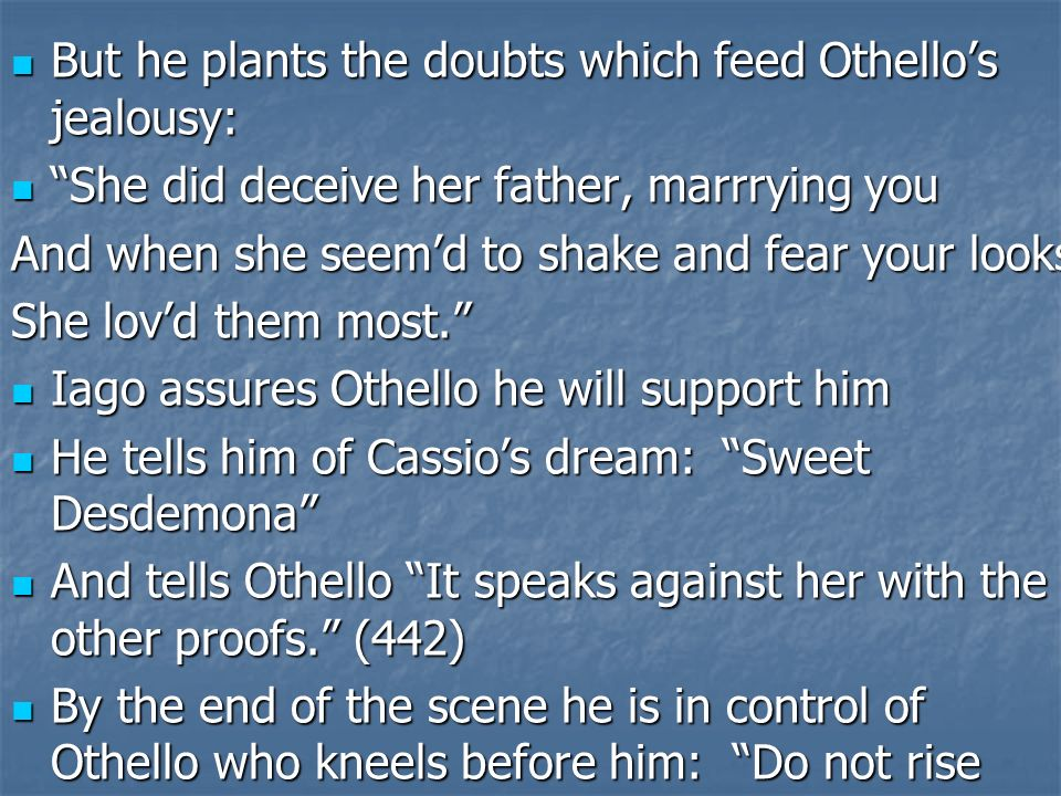 jealousy othello and iago Othello – general in the venetian military desdemona – othello's wife daughter of brabantio iago – othello's trusted, but jealous and traitorous ensign cassio – othello's loyal and most beloved captain.