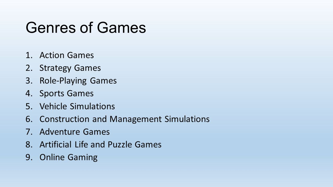 Genres of Games 1.Action Games 2.Strategy Games 3.Role-Playing Games 4.Sports Games 5.Vehicle Simulations 6.Construction and Management Simulations 7.Adventure Games 8.Artificial Life and Puzzle Games 9.Online Gaming
