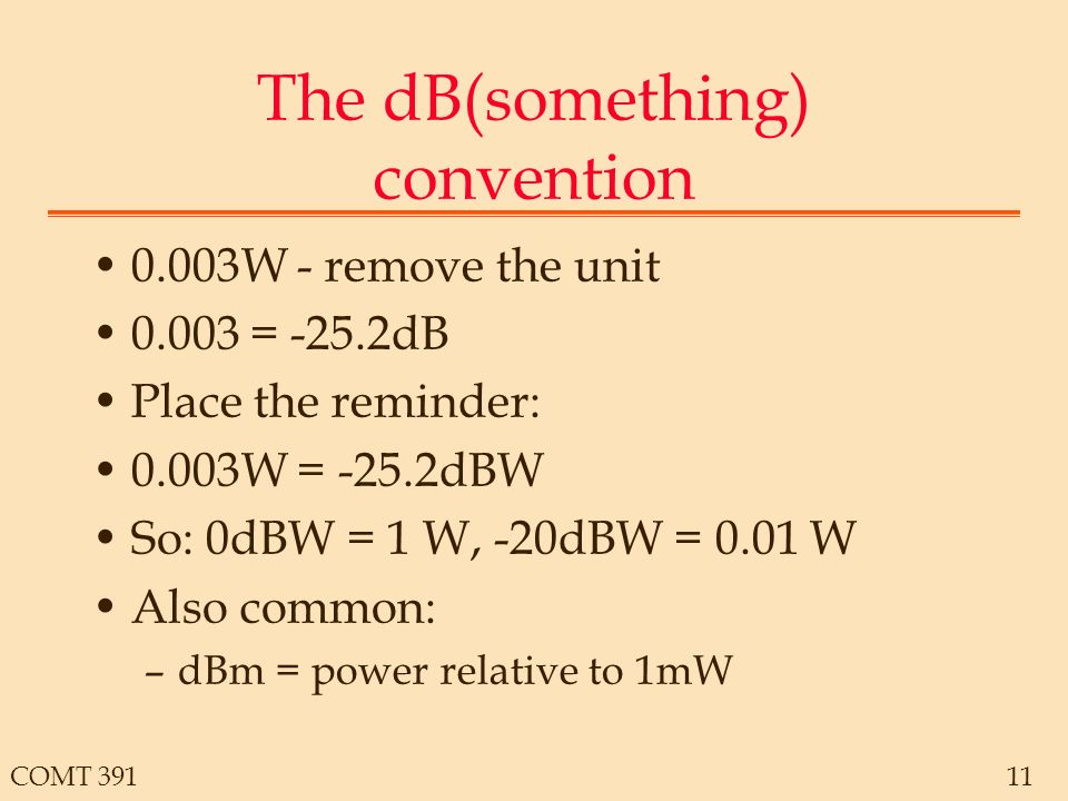 COMT The dB(something) convention 0.003W - remove the unit = -25.2dB Place the reminder: 0.003W = -25.2dBW So: 0dBW = 1 W, -20dBW = 0.01 W Also common: –dBm = power relative to 1mW