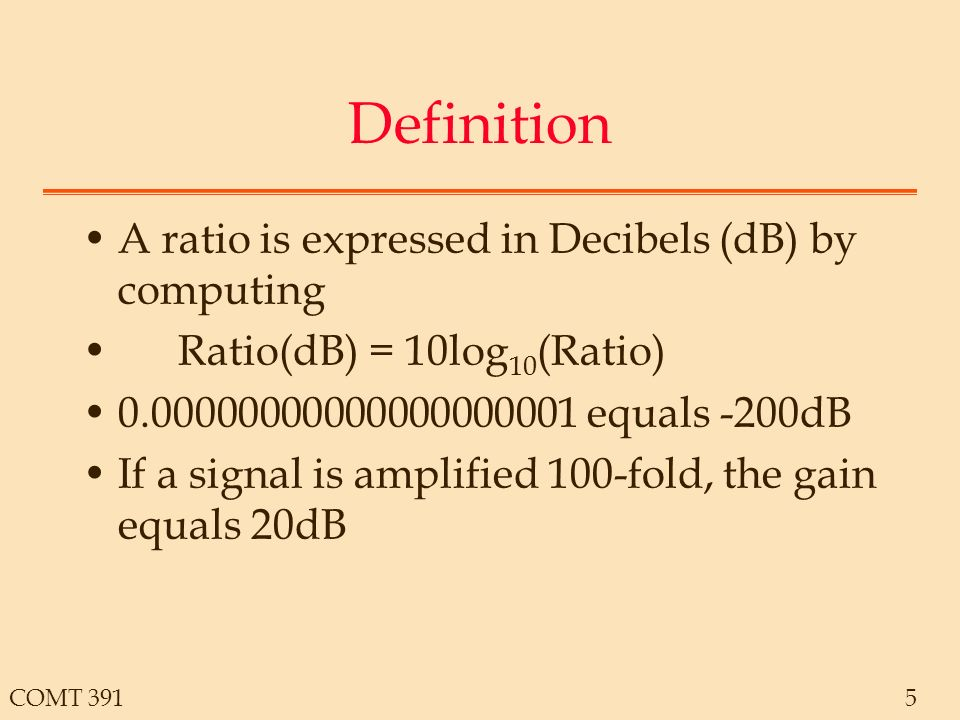 COMT 3915 Definition A ratio is expressed in Decibels (dB) by computing Ratio(dB) = 10log 10 (Ratio) equals -200dB If a signal is amplified 100-fold, the gain equals 20dB