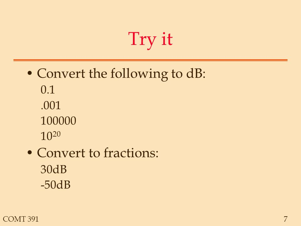 COMT 3917 Try it Convert the following to dB: Convert to fractions: 30dB -50dB