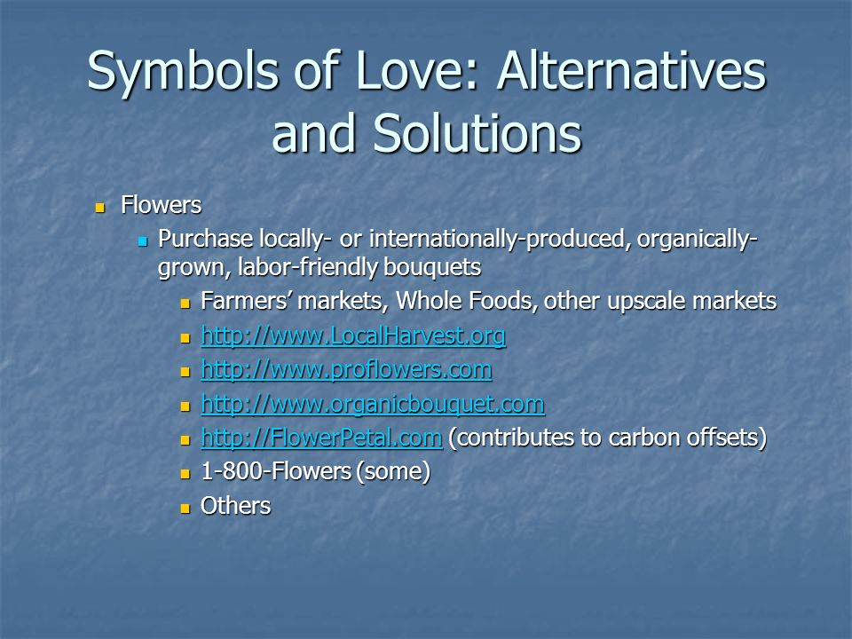 Symbols of Love: Alternatives and Solutions Flowers Flowers Purchase locally- or internationally-produced, organically- grown, labor-friendly bouquets Purchase locally- or internationally-produced, organically- grown, labor-friendly bouquets Farmers' markets, Whole Foods, other upscale markets Farmers' markets, Whole Foods, other upscale markets (contributes to carbon offsets)   (contributes to carbon offsets) Flowers (some) Flowers (some) Others Others