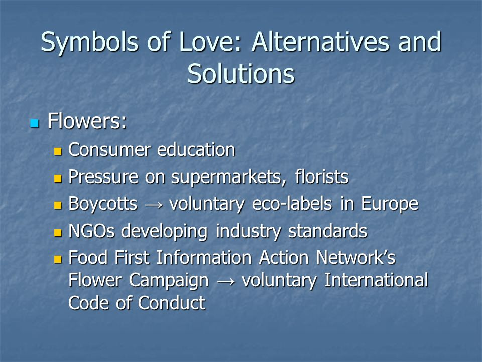 Symbols of Love: Alternatives and Solutions Flowers: Flowers: Consumer education Consumer education Pressure on supermarkets, florists Pressure on supermarkets, florists Boycotts → voluntary eco-labels in Europe Boycotts → voluntary eco-labels in Europe NGOs developing industry standards NGOs developing industry standards Food First Information Action Network's Flower Campaign → voluntary International Code of Conduct Food First Information Action Network's Flower Campaign → voluntary International Code of Conduct