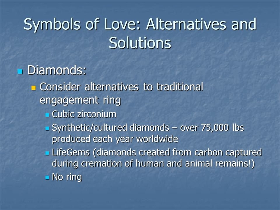 Symbols of Love: Alternatives and Solutions Diamonds: Diamonds: Consider alternatives to traditional engagement ring Consider alternatives to traditional engagement ring Cubic zirconium Cubic zirconium Synthetic/cultured diamonds – over 75,000 lbs produced each year worldwide Synthetic/cultured diamonds – over 75,000 lbs produced each year worldwide LifeGems (diamonds created from carbon captured during cremation of human and animal remains!) LifeGems (diamonds created from carbon captured during cremation of human and animal remains!) No ring No ring