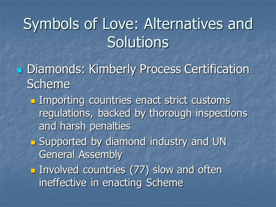 Symbols of Love: Alternatives and Solutions Diamonds: Kimberly Process Certification Scheme Diamonds: Kimberly Process Certification Scheme Importing countries enact strict customs regulations, backed by thorough inspections and harsh penalties Importing countries enact strict customs regulations, backed by thorough inspections and harsh penalties Supported by diamond industry and UN General Assembly Supported by diamond industry and UN General Assembly Involved countries (77) slow and often ineffective in enacting Scheme Involved countries (77) slow and often ineffective in enacting Scheme