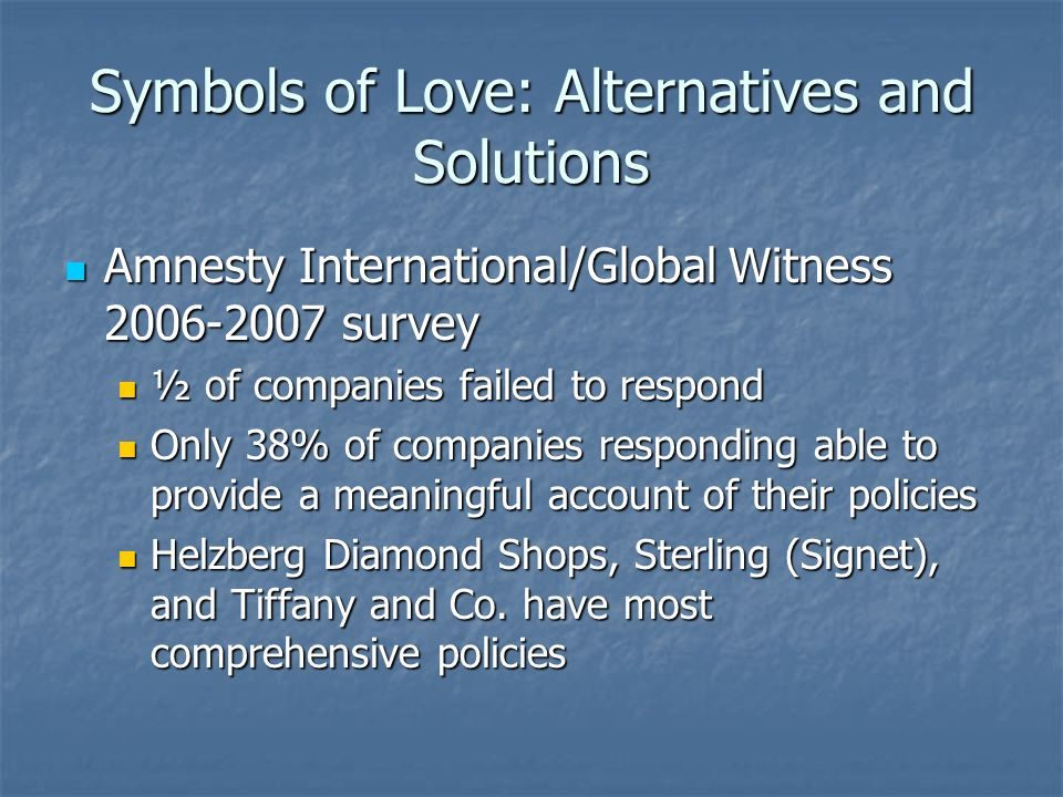 Symbols of Love: Alternatives and Solutions Amnesty International/Global Witness 2006-2007 survey Amnesty International/Global Witness 2006-2007 survey ½ of companies failed to respond ½ of companies failed to respond Only 38% of companies responding able to provide a meaningful account of their policies Only 38% of companies responding able to provide a meaningful account of their policies Helzberg Diamond Shops, Sterling (Signet), and Tiffany and Co.