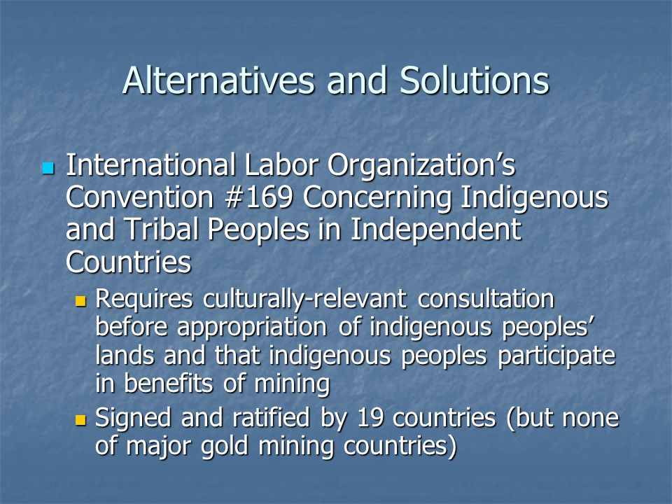 Alternatives and Solutions International Labor Organization's Convention #169 Concerning Indigenous and Tribal Peoples in Independent Countries International Labor Organization's Convention #169 Concerning Indigenous and Tribal Peoples in Independent Countries Requires culturally-relevant consultation before appropriation of indigenous peoples' lands and that indigenous peoples participate in benefits of mining Requires culturally-relevant consultation before appropriation of indigenous peoples' lands and that indigenous peoples participate in benefits of mining Signed and ratified by 19 countries (but none of major gold mining countries) Signed and ratified by 19 countries (but none of major gold mining countries)