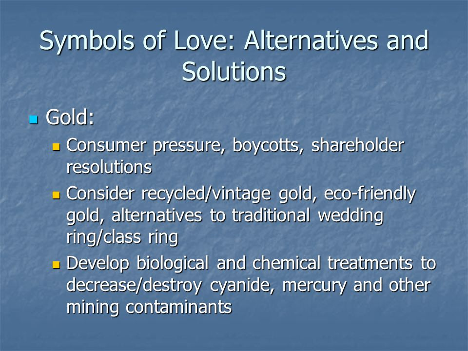 Symbols of Love: Alternatives and Solutions Gold: Gold: Consumer pressure, boycotts, shareholder resolutions Consumer pressure, boycotts, shareholder resolutions Consider recycled/vintage gold, eco-friendly gold, alternatives to traditional wedding ring/class ring Consider recycled/vintage gold, eco-friendly gold, alternatives to traditional wedding ring/class ring Develop biological and chemical treatments to decrease/destroy cyanide, mercury and other mining contaminants Develop biological and chemical treatments to decrease/destroy cyanide, mercury and other mining contaminants