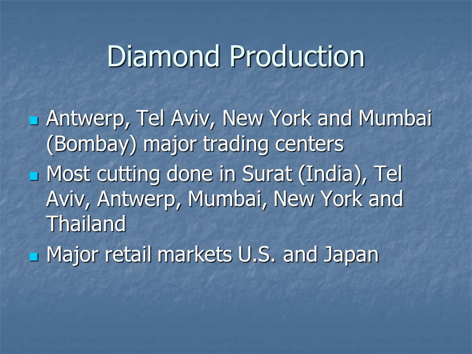 Diamond Production Antwerp, Tel Aviv, New York and Mumbai (Bombay) major trading centers Antwerp, Tel Aviv, New York and Mumbai (Bombay) major trading centers Most cutting done in Surat (India), Tel Aviv, Antwerp, Mumbai, New York and Thailand Most cutting done in Surat (India), Tel Aviv, Antwerp, Mumbai, New York and Thailand Major retail markets U.S.