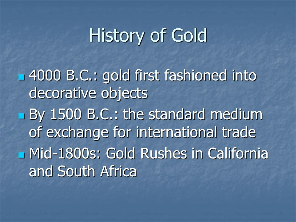 History of Gold 4000 B.C.: gold first fashioned into decorative objects 4000 B.C.: gold first fashioned into decorative objects By 1500 B.C.: the standard medium of exchange for international trade By 1500 B.C.: the standard medium of exchange for international trade Mid-1800s: Gold Rushes in California and South Africa Mid-1800s: Gold Rushes in California and South Africa