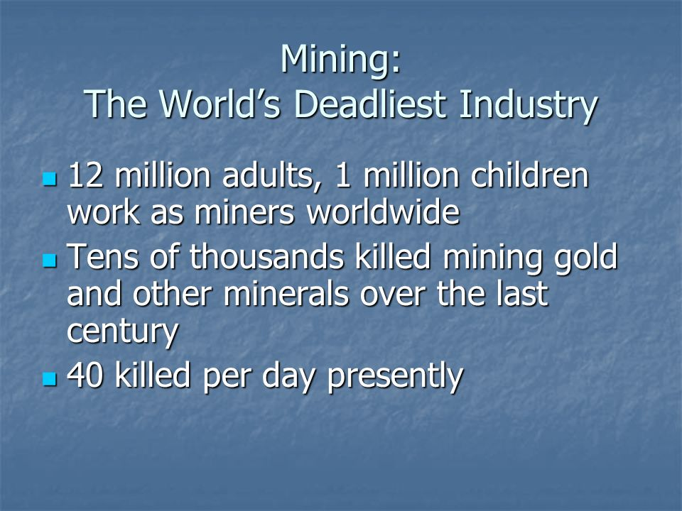 Mining: The World's Deadliest Industry 12 million adults, 1 million children work as miners worldwide 12 million adults, 1 million children work as miners worldwide Tens of thousands killed mining gold and other minerals over the last century Tens of thousands killed mining gold and other minerals over the last century 40 killed per day presently 40 killed per day presently