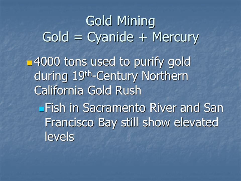 Gold Mining Gold = Cyanide + Mercury 4000 tons used to purify gold during 19 th -Century Northern California Gold Rush 4000 tons used to purify gold during 19 th -Century Northern California Gold Rush Fish in Sacramento River and San Francisco Bay still show elevated levels Fish in Sacramento River and San Francisco Bay still show elevated levels