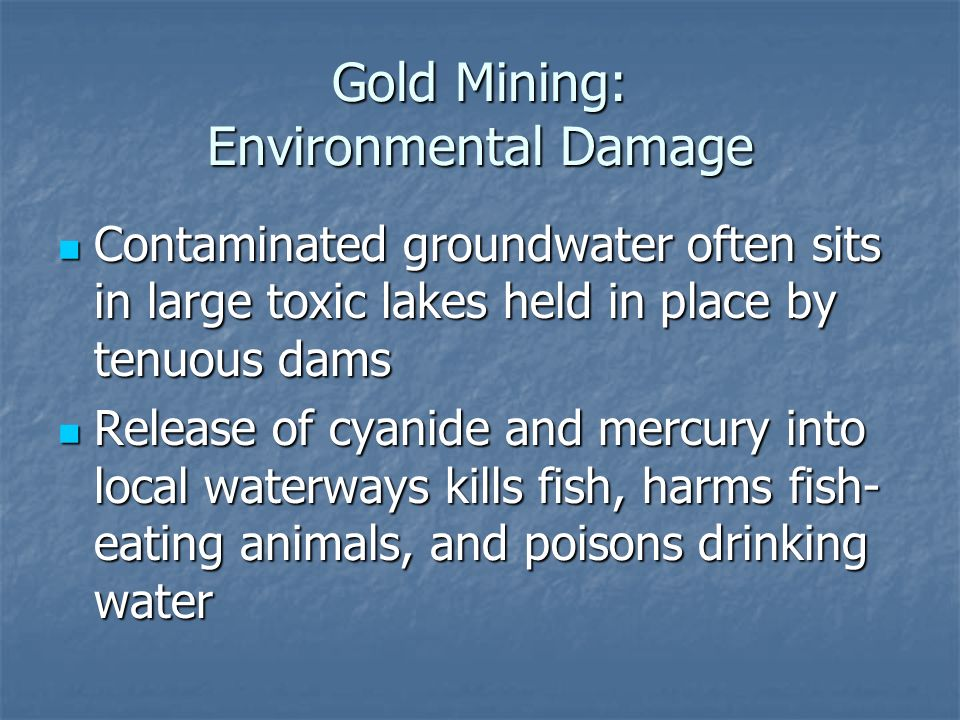 Gold Mining: Environmental Damage Contaminated groundwater often sits in large toxic lakes held in place by tenuous dams Contaminated groundwater often sits in large toxic lakes held in place by tenuous dams Release of cyanide and mercury into local waterways kills fish, harms fish- eating animals, and poisons drinking water Release of cyanide and mercury into local waterways kills fish, harms fish- eating animals, and poisons drinking water