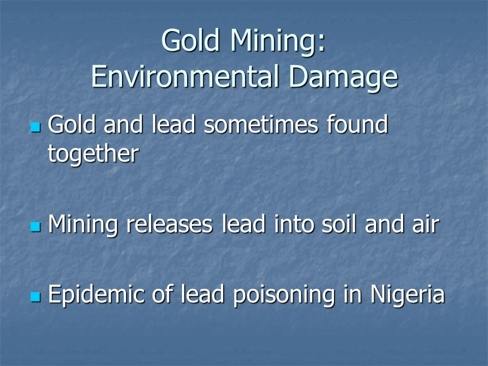Gold Mining: Environmental Damage Gold and lead sometimes found together Gold and lead sometimes found together Mining releases lead into soil and air Mining releases lead into soil and air Epidemic of lead poisoning in Nigeria Epidemic of lead poisoning in Nigeria