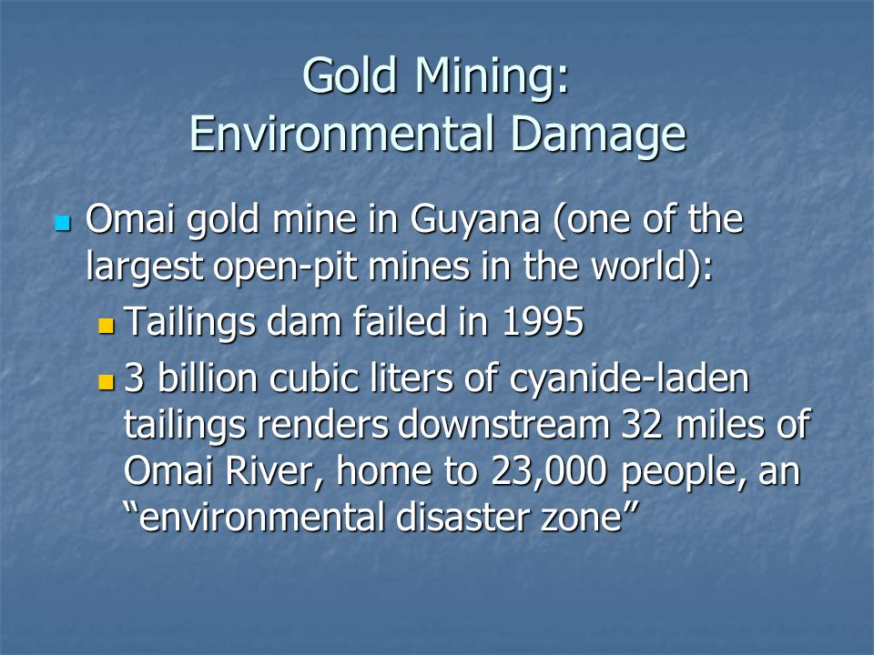 Gold Mining: Environmental Damage Omai gold mine in Guyana (one of the largest open-pit mines in the world): Omai gold mine in Guyana (one of the largest open-pit mines in the world): Tailings dam failed in 1995 Tailings dam failed in 1995 3 billion cubic liters of cyanide-laden tailings renders downstream 32 miles of Omai River, home to 23,000 people, an environmental disaster zone 3 billion cubic liters of cyanide-laden tailings renders downstream 32 miles of Omai River, home to 23,000 people, an environmental disaster zone