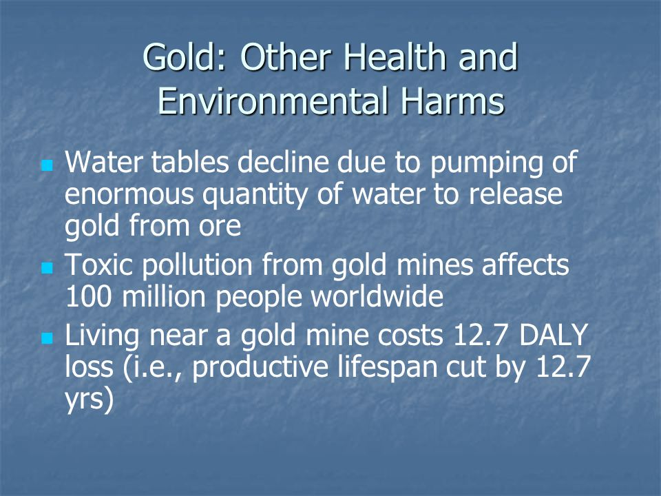 Gold: Other Health and Environmental Harms Water tables decline due to pumping of enormous quantity of water to release gold from ore Toxic pollution from gold mines affects 100 million people worldwide Living near a gold mine costs 12.7 DALY loss (i.e., productive lifespan cut by 12.7 yrs)