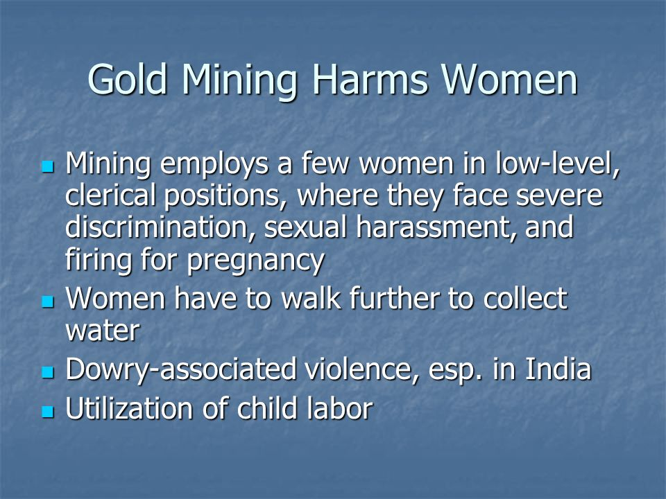 Gold Mining Harms Women Mining employs a few women in low-level, clerical positions, where they face severe discrimination, sexual harassment, and firing for pregnancy Mining employs a few women in low-level, clerical positions, where they face severe discrimination, sexual harassment, and firing for pregnancy Women have to walk further to collect water Women have to walk further to collect water Dowry-associated violence, esp.