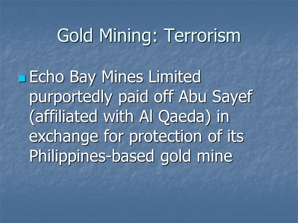 Gold Mining: Terrorism Echo Bay Mines Limited purportedly paid off Abu Sayef (affiliated with Al Qaeda) in exchange for protection of its Philippines-based gold mine Echo Bay Mines Limited purportedly paid off Abu Sayef (affiliated with Al Qaeda) in exchange for protection of its Philippines-based gold mine