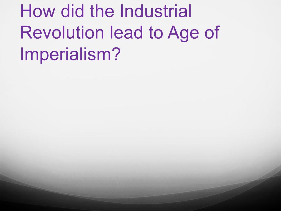 i imperialism the policy by a stronger nation to attempt to 4 how did the industrial revolution lead to age