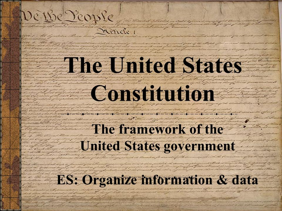 The United States Constitution The framework of the United States government ES: Organize information & data