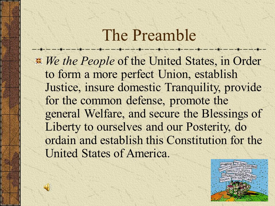 The Preamble We the People of the United States, in Order to form a more perfect Union, establish Justice, insure domestic Tranquility, provide for the common defense, promote the general Welfare, and secure the Blessings of Liberty to ourselves and our Posterity, do ordain and establish this Constitution for the United States of America.