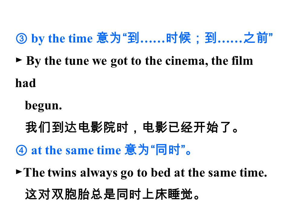③ by the time 意为 到 …… 时候;到 …… 之前 ► By the tune we got to the cinema, the film had begun.