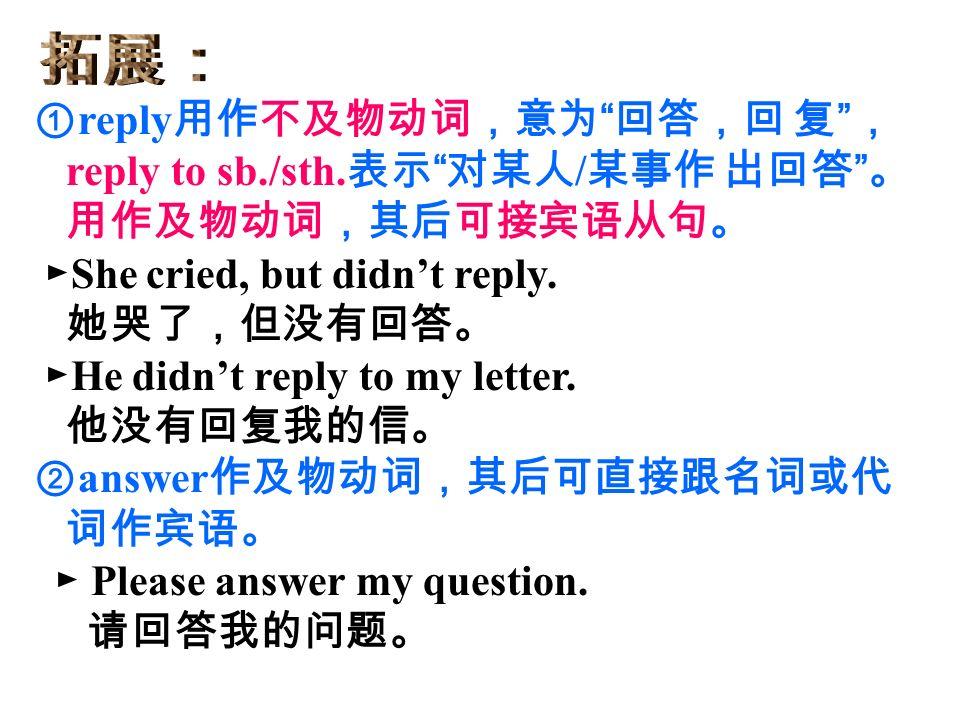① reply 用作不及物动词,意为 回答,回 复 , reply to sb./sth.