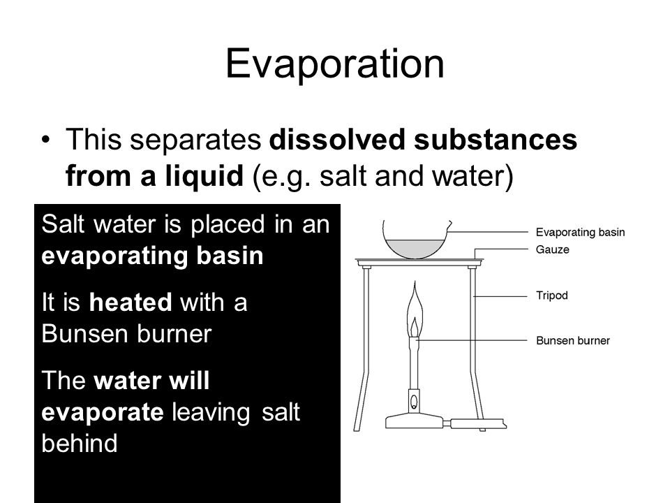 Evaporation This separates dissolved substances from a liquid (e.g.