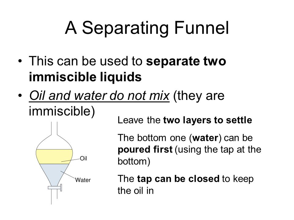 A Separating Funnel This can be used to separate two immiscible liquids Oil and water do not mix (they are immiscible) Leave the two layers to settle The bottom one (water) can be poured first (using the tap at the bottom) The tap can be closed to keep the oil in