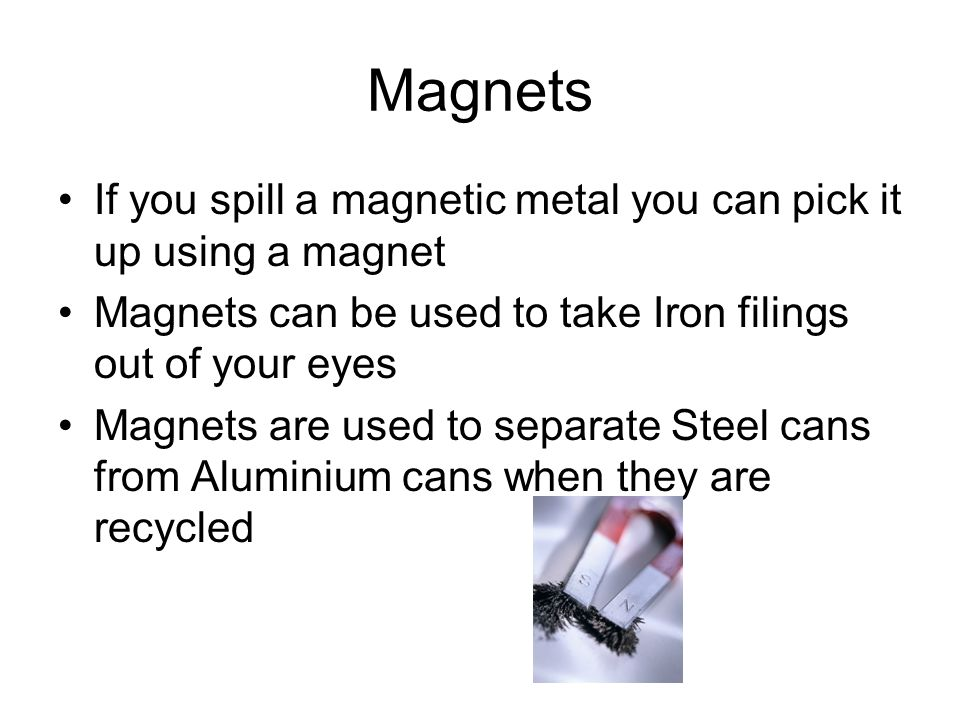 Magnets If you spill a magnetic metal you can pick it up using a magnet Magnets can be used to take Iron filings out of your eyes Magnets are used to separate Steel cans from Aluminium cans when they are recycled