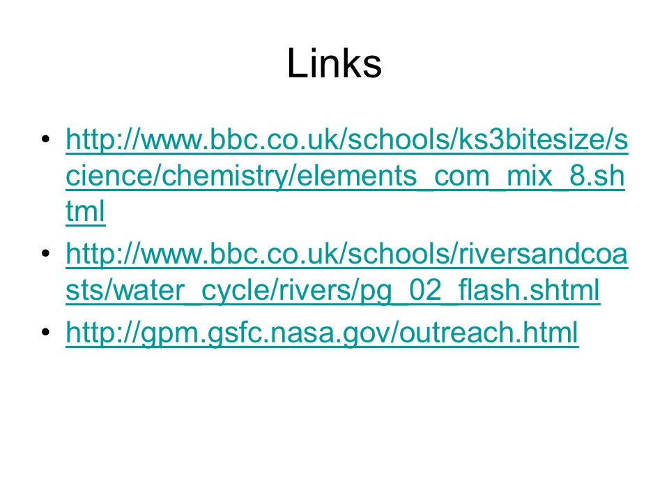 Links http://www.bbc.co.uk/schools/ks3bitesize/s cience/chemistry/elements_com_mix_8.sh tmlhttp://www.bbc.co.uk/schools/ks3bitesize/s cience/chemistry/elements_com_mix_8.sh tml http://www.bbc.co.uk/schools/riversandcoa sts/water_cycle/rivers/pg_02_flash.shtmlhttp://www.bbc.co.uk/schools/riversandcoa sts/water_cycle/rivers/pg_02_flash.shtml http://gpm.gsfc.nasa.gov/outreach.html