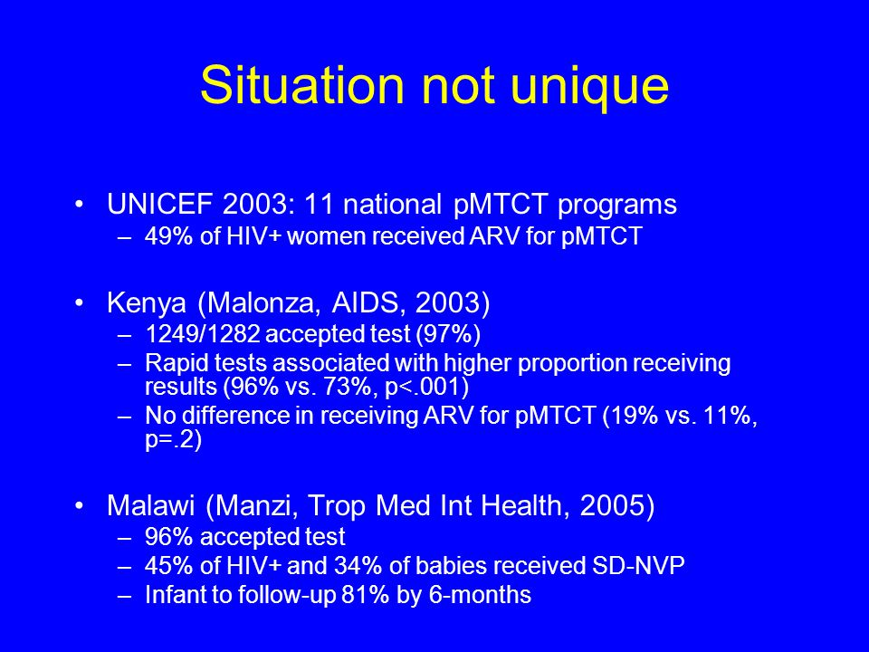 Situation not unique UNICEF 2003: 11 national pMTCT programs –49% of HIV+ women received ARV for pMTCT Kenya (Malonza, AIDS, 2003) –1249/1282 accepted test (97%) –Rapid tests associated with higher proportion receiving results (96% vs.