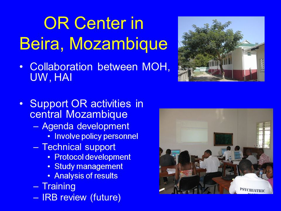 OR Center in Beira, Mozambique Collaboration between MOH, UW, HAI Support OR activities in central Mozambique –Agenda development Involve policy personnel –Technical support Protocol development Study management Analysis of results –Training –IRB review (future)