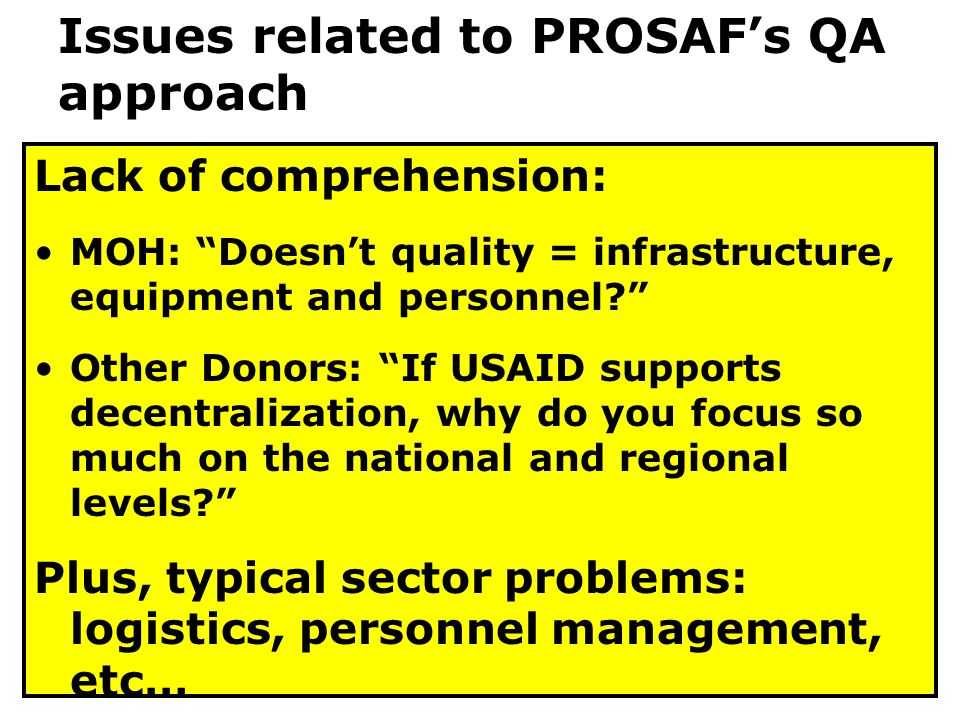 Lack of comprehension: MOH: Doesn't quality = infrastructure, equipment and personnel Other Donors: If USAID supports decentralization, why do you focus so much on the national and regional levels Plus, typical sector problems: logistics, personnel management, etc… Issues related to PROSAF's QA approach