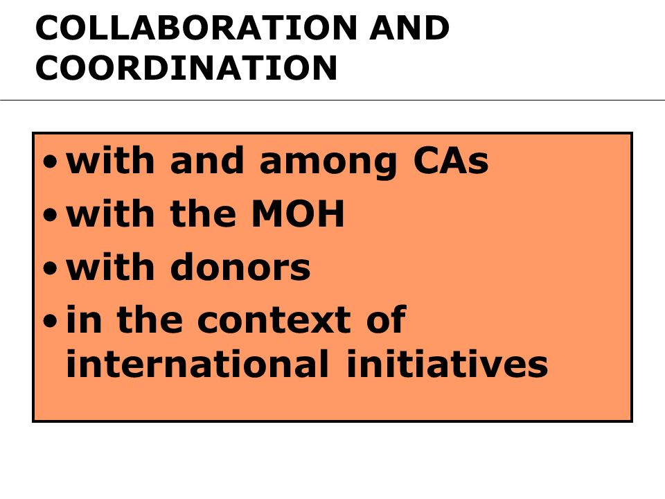 with and among CAs with the MOH with donors in the context of international initiatives COLLABORATION AND COORDINATION