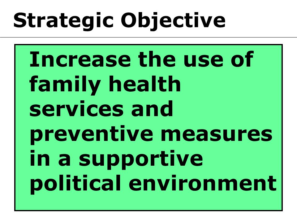 Strategic Objective Increase the use of family health services and preventive measures in a supportive political environment