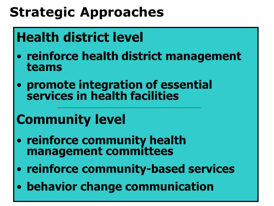 Health district level reinforce health district management teams promote integration of essential services in health facilities Community level reinforce community health management committees reinforce community-based services behavior change communication Strategic Approaches
